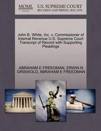 John B. White, Inc. V. Commissioner of Internal Revenue U.S. Supreme Court Transcript of Record with Supporting Pleadings by Abraham E Freedman