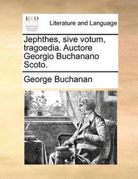 Jephthes, Sive Votum, Tragoedia. Auctore Georgio Buchanano Scoto. by George Buchanan