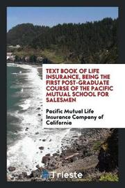 Text Book of Life Insurance, Being the First Post-Graduate Course of the Pacific Mutual School for Salesmen by Pacific Mutual Lif Company of California