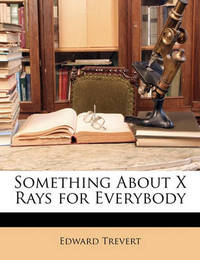 Something about X Rays for Everybody by Edward Trevert