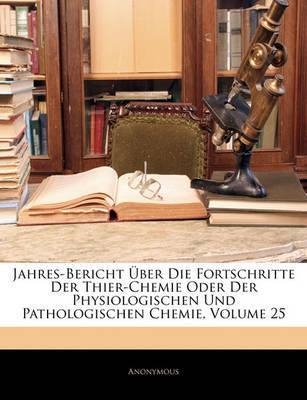 Jahres-Bericht Ber Die Fortschritte Der Thier-Chemie Oder Der Physiologischen Und Pathologischen Chemie, Volume 25 by * Anonymous