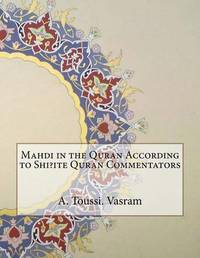 Mahdi in the Quran According to Shi?ite Quran Commentators by A Toussi N Vasram image