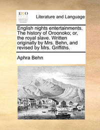 English Nights Entertainments. the History of Oroonoko; Or, the Royal Slave. Written Originally by Mrs. Behn, and Revised by Mrs. Griffiths by Aphra Behn