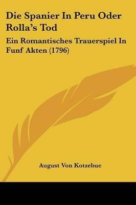 Die Spanier In Peru Oder Rolla's Tod: Ein Romantisches Trauerspiel In Funf Akten (1796) by August Von Kotzebue