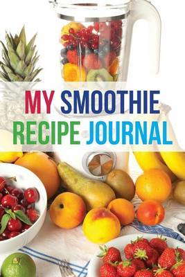 My Smoothie Recipe Journal: Fruit Shake, 6 X 9, 200 Blank Smoothie Recipes by My Smoothie Recipe Journal