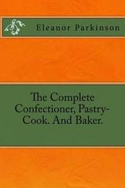 The Complete Confectioner, Pastry-Cook. and Baker. by Eleanor Parkinson