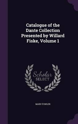 Catalogue of the Dante Collection Presented by Willard Fiske, Volume 1 by Mary Fowler image
