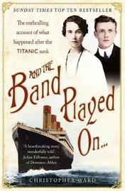 And the Band Played On: The enthralling account of what happened after the Titanic sank by Christopher Ward