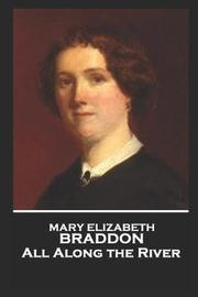 Mary Elizabeth Braddon - All Along the River by Mary , Elizabeth Braddon