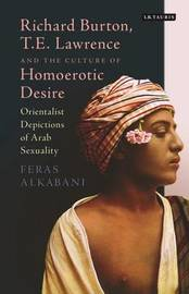 Richard Burton, T.E. Lawrence and the Culture of Homoerotic Desire by Feras Alkabani