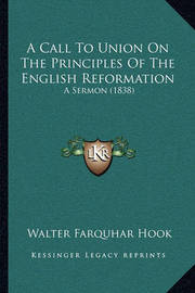 A Call to Union on the Principles of the English Reformation: A Sermon (1838) by Walter Farquhar Hook