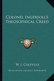 Colonel Ingersoll's Theosophical Creed by W. J. Coleville