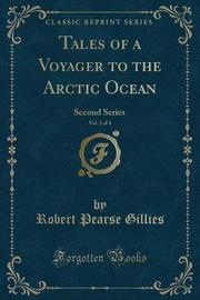 Tales of a Voyager to the Arctic Ocean, Vol. 2 of 3 by Robert Pearse Gillies