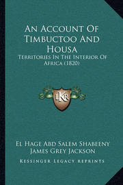 An Account of Timbuctoo and Housa: Territories in the Interior of Africa (1820) by El Hage Abd Salem Shabeeny