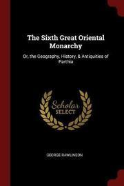 The Sixth Great Oriental Monarchy by George Rawlinson