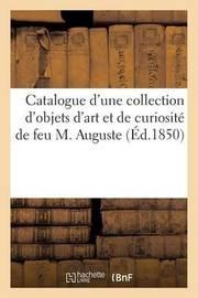 Catalogue D'Une Collection D'Objets D'Art Et de Curiosite, Composant Le Cabinet de Feu M. Auguste by Sans Auteur
