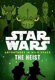 Star Wars: Adventures in Wild Space: The Heist by Lucasfilm Book Group