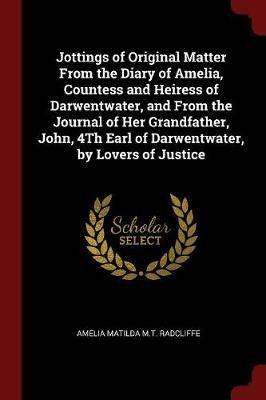 Jottings of Original Matter from the Diary of Amelia, Countess and Heiress of Darwentwater, and from the Journal of Her Grandfather, John, 4th Earl of Darwentwater, by Lovers of Justice by Amelia Matilda M.T. Radcliffe