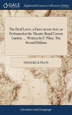 The Deaf Lover, a Farce in Two Acts; As Performed at the Theatre Royal Covent Garden. ... Written by F. Pilon. the Second Edition by Frederick Pilon