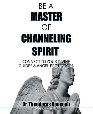 Be a Master of Channeling Spirit by Dr Theodoros Kousouli