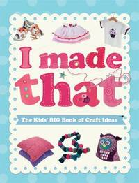 I Made That: The Kids' Big Book of Craft Ideas by Susannah Blake