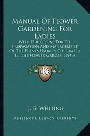 Manual of Flower Gardening for Ladies: With Directions for the Propagation and Management of the Plants Usually Cultivated in the Flower Garden (1849) by J B Whiting image