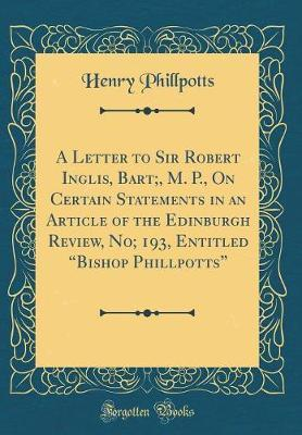 "A Letter to Sir Robert Inglis, Bart;, M. P., on Certain Statements in an Article of the Edinburgh Review, No; 193, Entitled ""Bishop Phillpotts"" (Classic Reprint) by Henry Phillpotts"