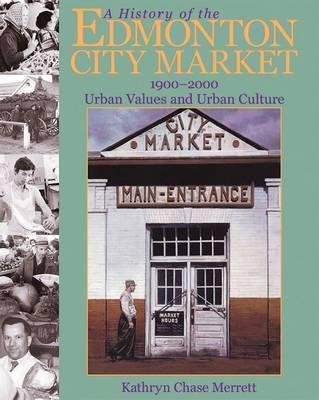 A History of the Edmonton City Market 1900-2000 by Kathryn Chase Merrett