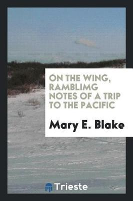 On the Wing, Ramblimg Notes of a Trip to the Pacific by Mary E. Blake