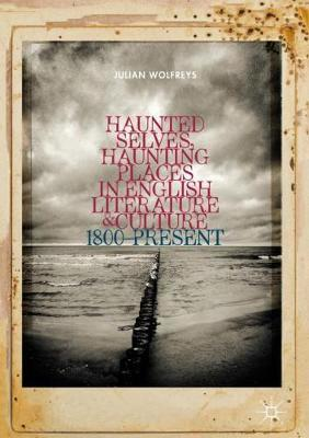 Haunted Selves, Haunting Places in English Literature and Culture by Julian Wolfreys