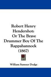 Robert Henry Hendershot: Or The Brave Drummer Boy Of The Rappahannock (1867) by William Sumner Dodge