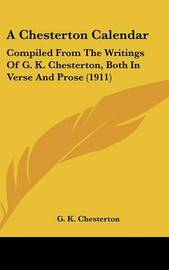 A Chesterton Calendar: Compiled from the Writings of G. K. Chesterton, Both in Verse and Prose (1911) by G.K.Chesterton