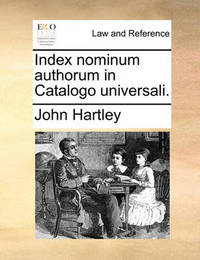 Index Nominum Authorum in Catalogo Universali. by John Hartley