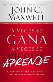 A Veces Se Gana - A Veces Aprende: Las Grandes Lecciones de La Vida Se Aprenden de Nuestras Perdidas by John C. Maxwell
