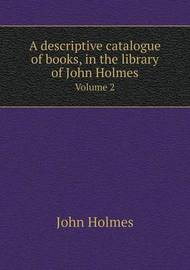 A Descriptive Catalogue of Books, in the Library of John Holmes Volume 2 by John Holmes