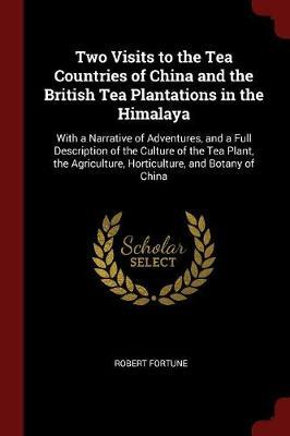 Two Visits to the Tea Countries of China and the British Tea Plantations in the Himalaya by Robert Fortune