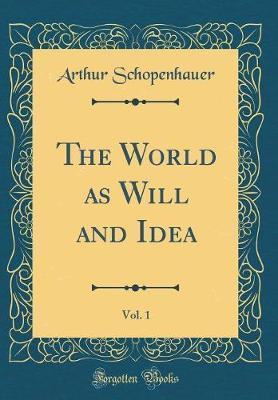 The World as Will and Idea, Vol. 1 (Classic Reprint) by Arthur Schopenhauer