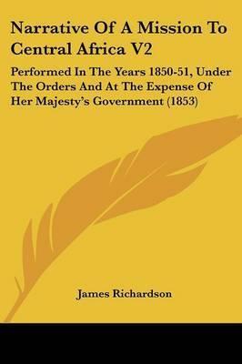 Narrative Of A Mission To Central Africa V2: Performed In The Years 1850-51, Under The Orders And At The Expense Of Her Majestya -- S Government (1853) by James Richardson
