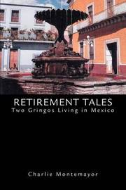 Retirement Tales: Two Gringos Living in Mexico by Charlie Montemayor