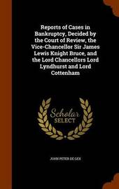 Reports of Cases in Bankruptcy, Decided by the Court of Review, the Vice-Chancellor Sir James Lewis Knight Bruce, and the Lord Chancellors Lord Lyndhurst and Lord Cottenham by John Peter De Gex image