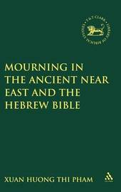 Mourning in the Ancient Near East and the Hebrew Bible by Xuan Huong Thi Pham
