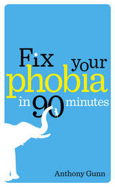 Fix Your Phobia in 90 Minutes by Anthony Gunn