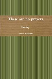 These are No Prayers by Adams Sinarinzi