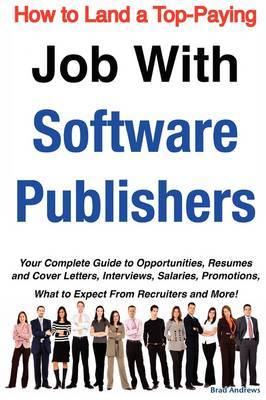 How to Land a Top-Paying Job with Software Publishers: Your Complete Guide to Opportunities, Resumes and Cover Letters, Interviews, Salaries, Promotions, What to Expect from Recruiters and More! by Brad Andrews image