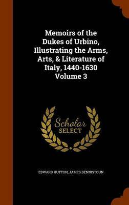 Memoirs of the Dukes of Urbino, Illustrating the Arms, Arts, & Literature of Italy, 1440-1630 Volume 3 by Edward Hutton