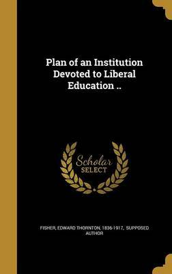 Plan of an Institution Devoted to Liberal Education ..