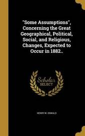 Some Assumptions, Concerning the Great Geographical, Political, Social, and Religious, Changes, Expected to Occur in 1882.. by Henry W Oswald