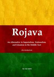 Rojava: an Alternative to Imperialism, Nationalism, and Islamism in the Middle East (an Introduction) by Oso Sabio