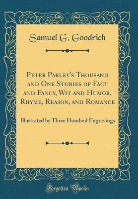 Peter Parley's Thousand and One Stories of Fact and Fancy, Wit and Humor, Rhyme, Reason, and Romance by Samuel G Goodrich