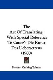 The Art of Translating: With Special Reference to Cauer's Die Kunst Des Uebersetzens (1900) by Herbert Cushing Tolman
